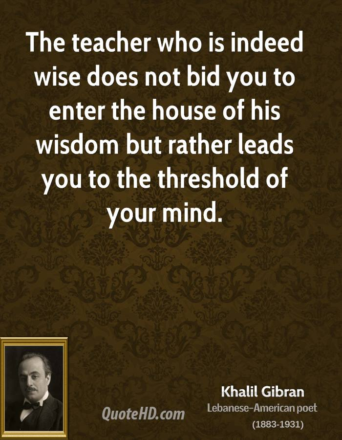 The teacher who is indeed wise does not bid you to enter the house of his wisdom but rather leads you to the threshold of your mind.