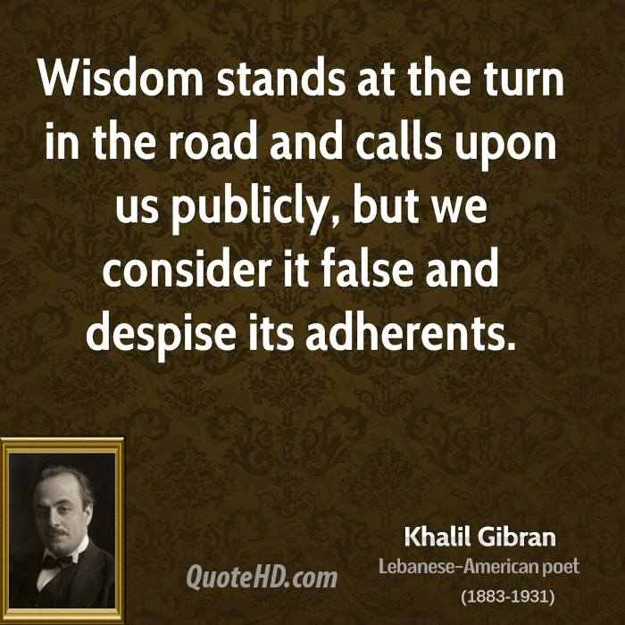 Wisdom stands at the turn in the road and calls upon us publicly, but we consider it false and despise its adherents.