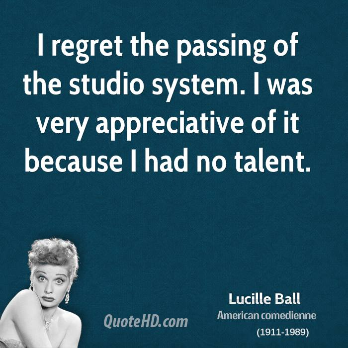 I regret the passing of the studio system. I was very appreciative of it because I had no talent.