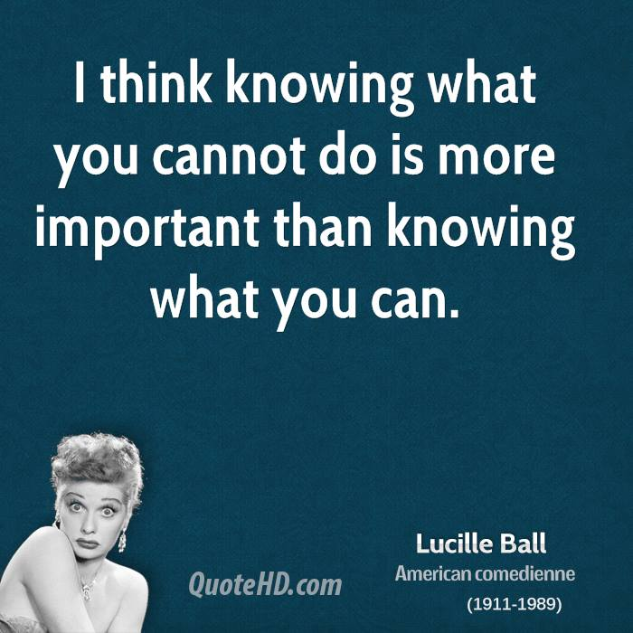 I think knowing what you cannot do is more important than knowing what you can.