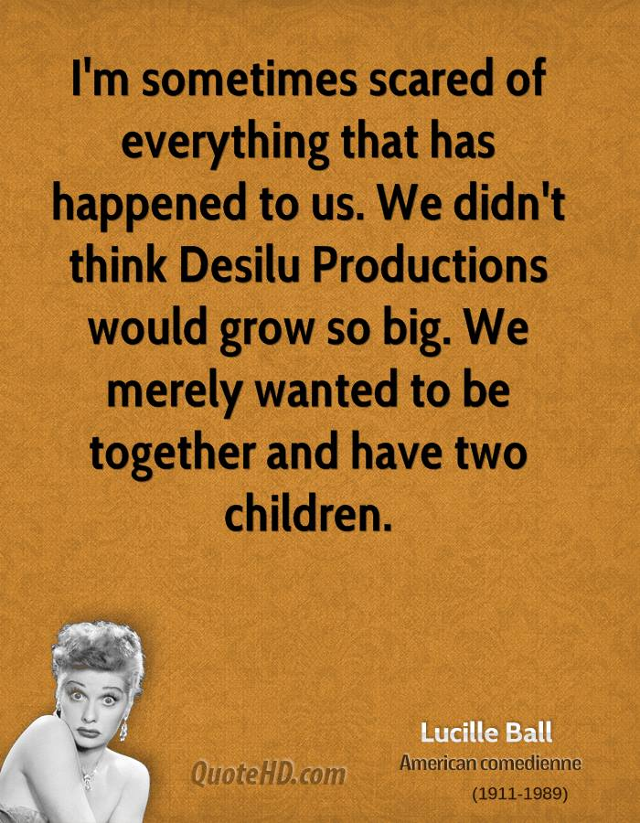 I'm sometimes scared of everything that has happened to us. We didn't think Desilu Productions would grow so big. We merely wanted to be together and have two children.