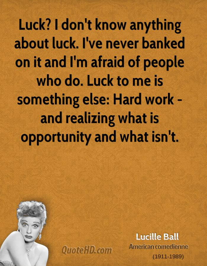 Luck? I don't know anything about luck. I've never banked on it and I'm afraid of people who do. Luck to me is something else: Hard work - and realizing what is opportunity and what isn't.