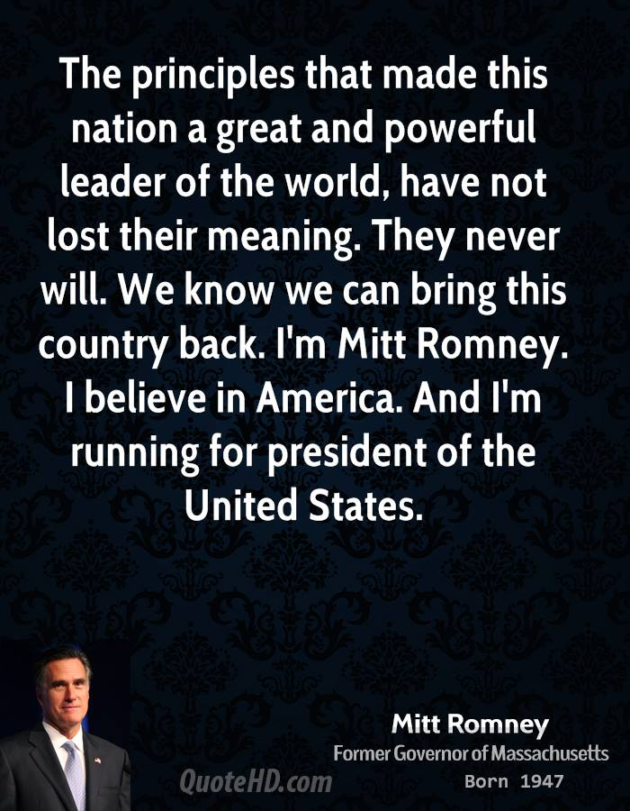 The principles that made this nation a great and powerful leader of the world, have not lost their meaning. They never will. We know we can bring this country back. I'm Mitt Romney. I believe in America. And I'm running for president of the United States.