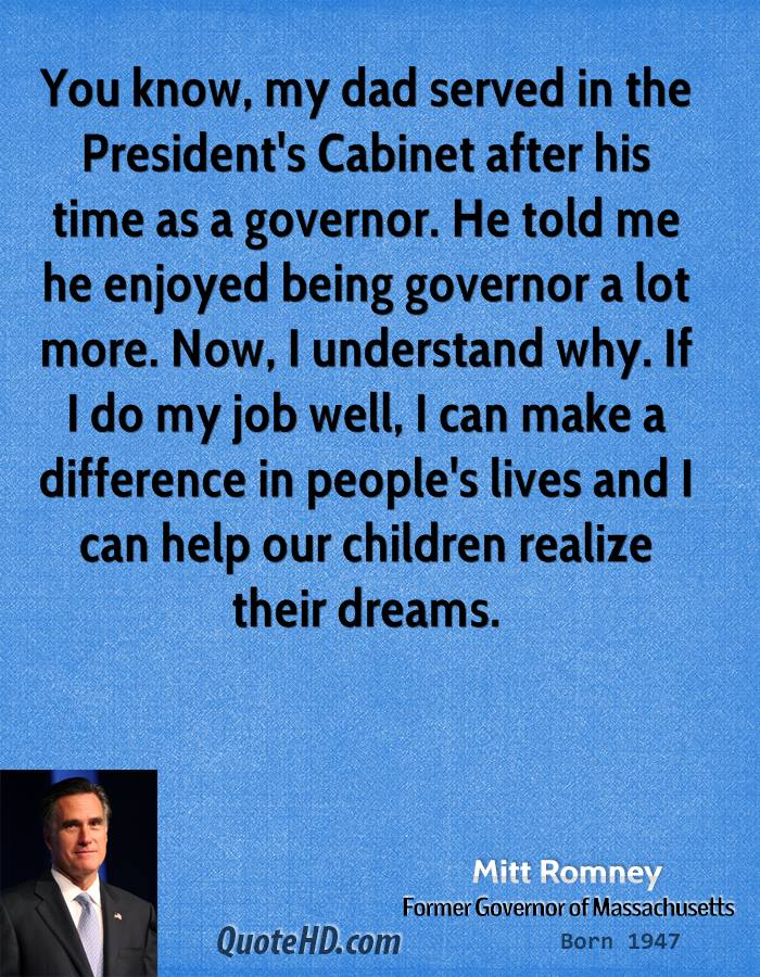 You know, my dad served in the President's Cabinet after his time as a governor. He told me he enjoyed being governor a lot more. Now, I understand why. If I do my job well, I can make a difference in people's lives and I can help our children realize their dreams.