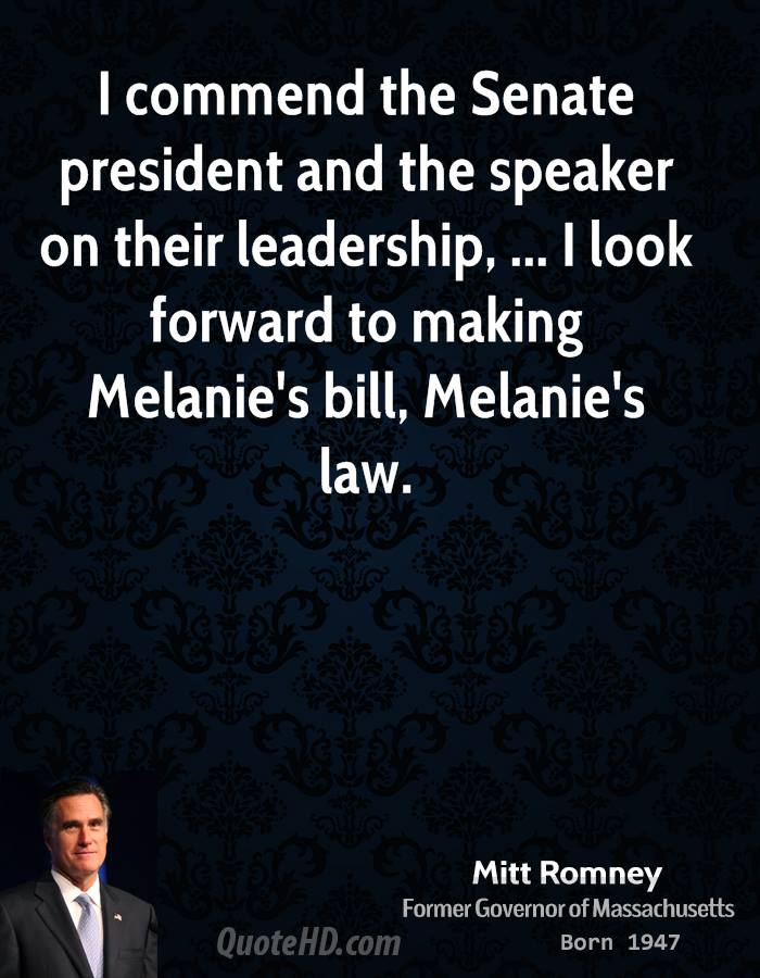 I commend the Senate president and the speaker on their leadership, ... I look forward to making Melanie's bill, Melanie's law.
