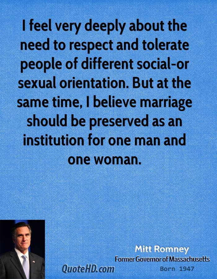 I feel very deeply about the need to respect and tolerate people of different social-or sexual orientation. But at the same time, I believe marriage should be preserved as an institution for one man and one woman.