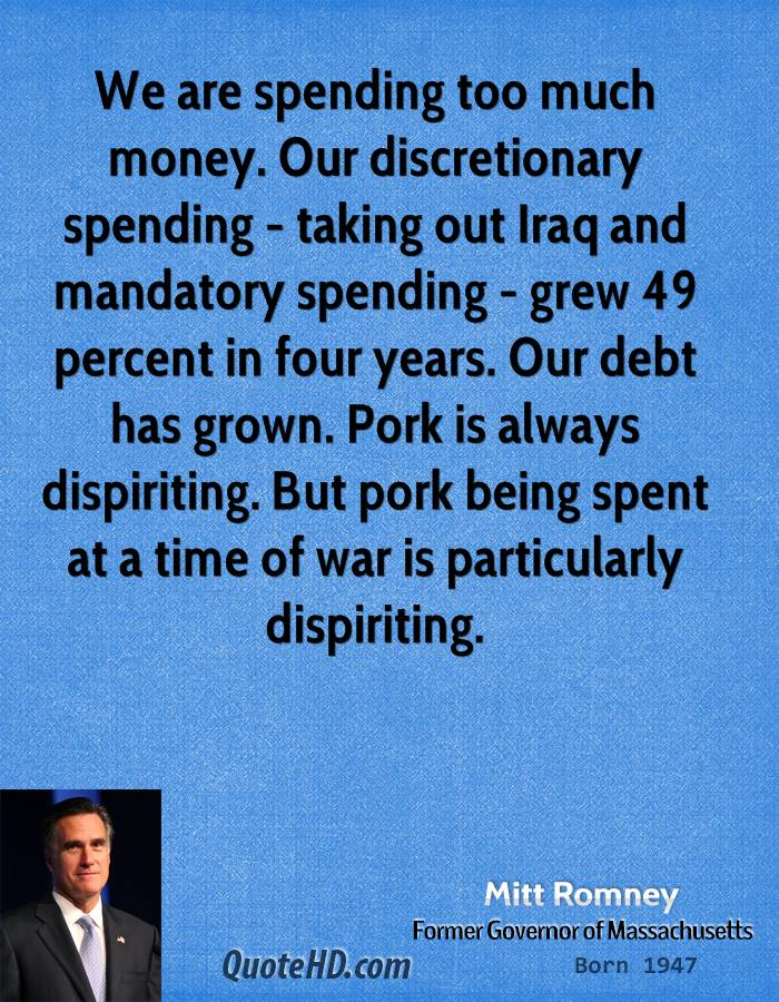We are spending too much money. Our discretionary spending - taking out Iraq and mandatory spending - grew 49 percent in four years. Our debt has grown. Pork is always dispiriting. But pork being spent at a time of war is particularly dispiriting.