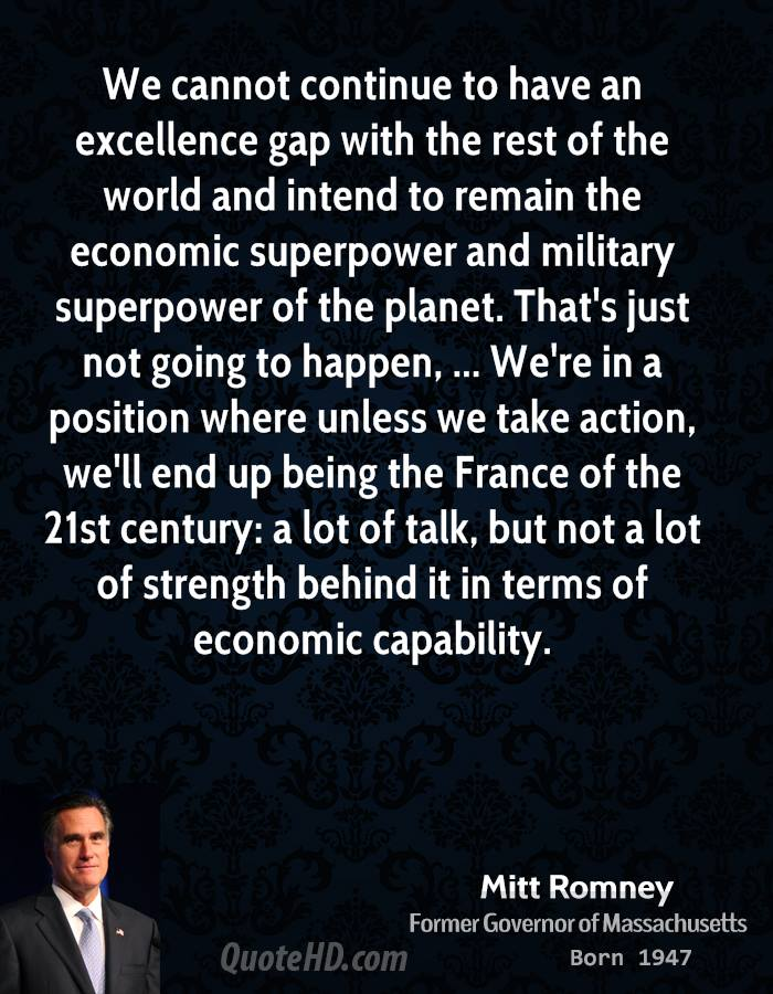 We cannot continue to have an excellence gap with the rest of the world and intend to remain the economic superpower and military superpower of the planet. That's just not going to happen, ... We're in a position where unless we take action, we'll end up being the France of the 21st century: a lot of talk, but not a lot of strength behind it in terms of economic capability.