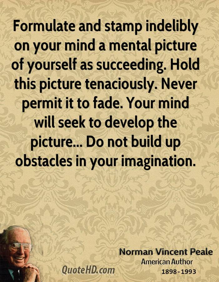 Formulate and stamp indelibly on your mind a mental picture of yourself as succeeding. Hold this picture tenaciously. Never permit it to fade. Your mind will seek to develop the picture... Do not build up obstacles in your imagination.