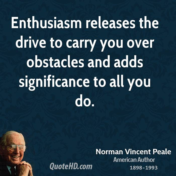 Enthusiasm releases the drive to carry you over obstacles and adds significance to all you do.