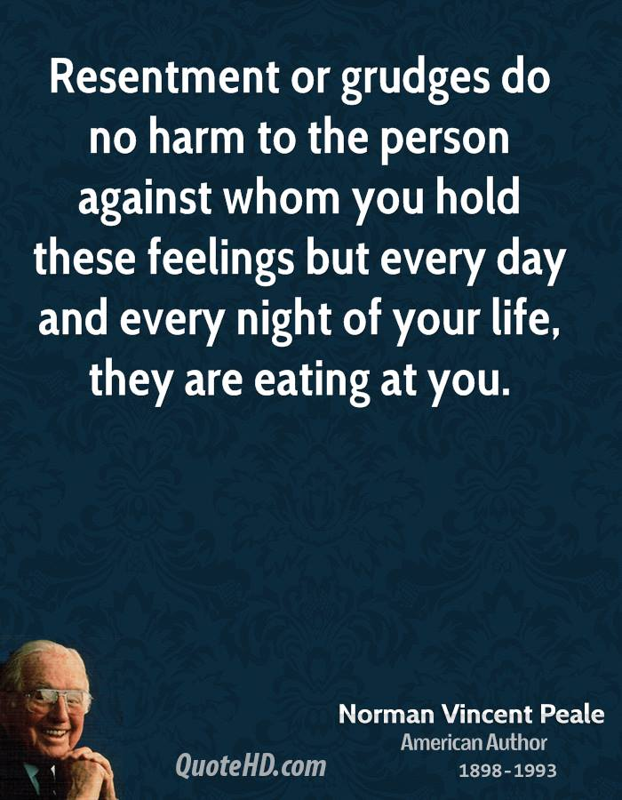 Resentment or grudges do no harm to the person against whom you hold these feelings but every day and every night of your life, they are eating at you.