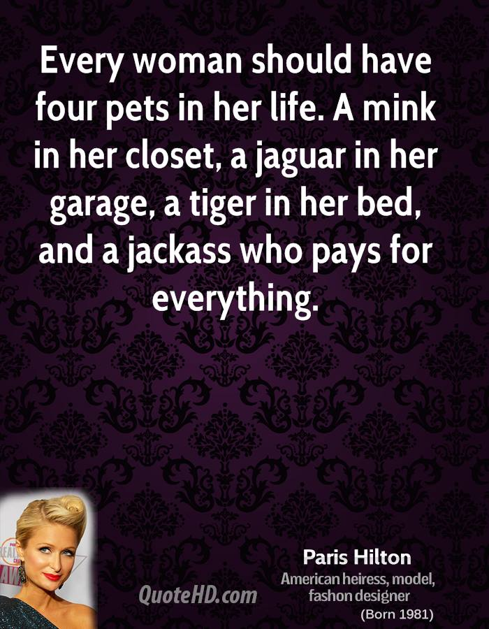 Every woman should have four pets in her life. A mink in her closet, a jaguar in her garage, a tiger in her bed, and a jackass who pays for everything.