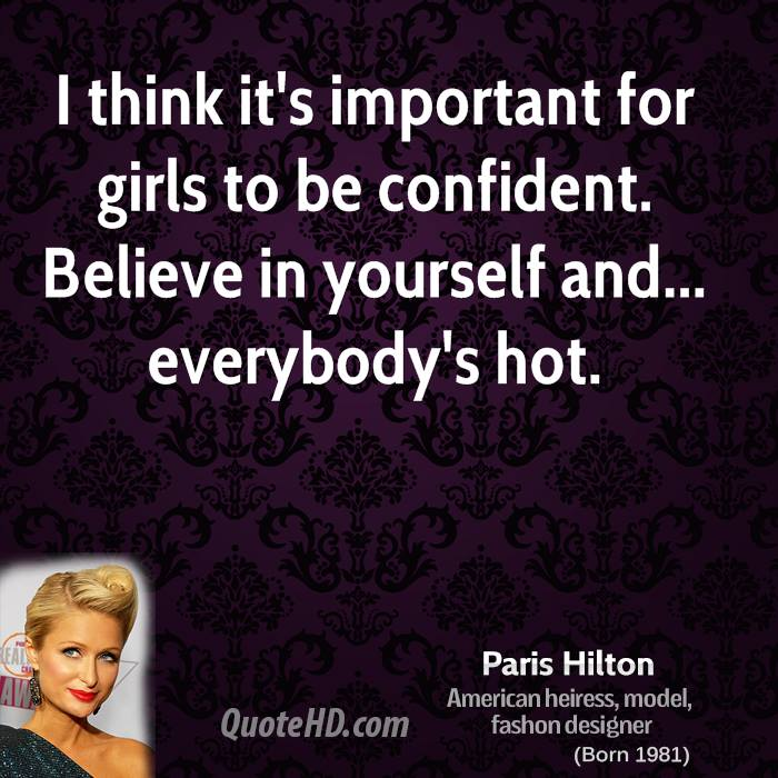 I think it's important for girls to be confident. Believe in yourself and... everybody's hot.