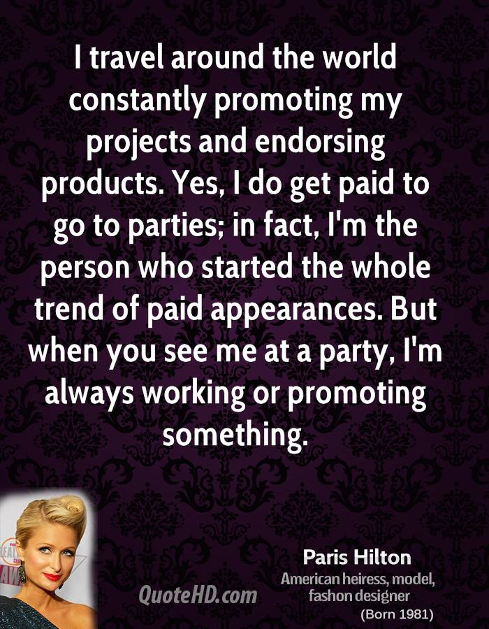 I travel around the world constantly promoting my projects and endorsing products. Yes, I do get paid to go to parties; in fact, I'm the person who started the whole trend of paid appearances. But when you see me at a party, I'm always working or promoting something.