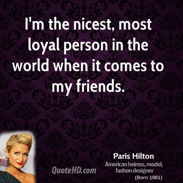 I'm the nicest, most loyal person in the world when it comes to my friends.