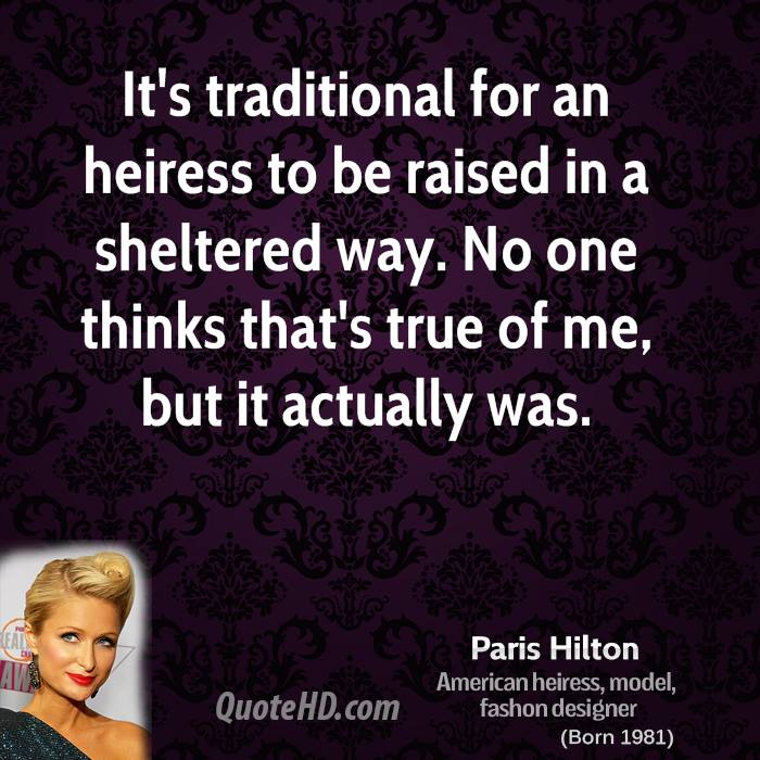 It's traditional for an heiress to be raised in a sheltered way. No one thinks that's true of me, but it actually was.