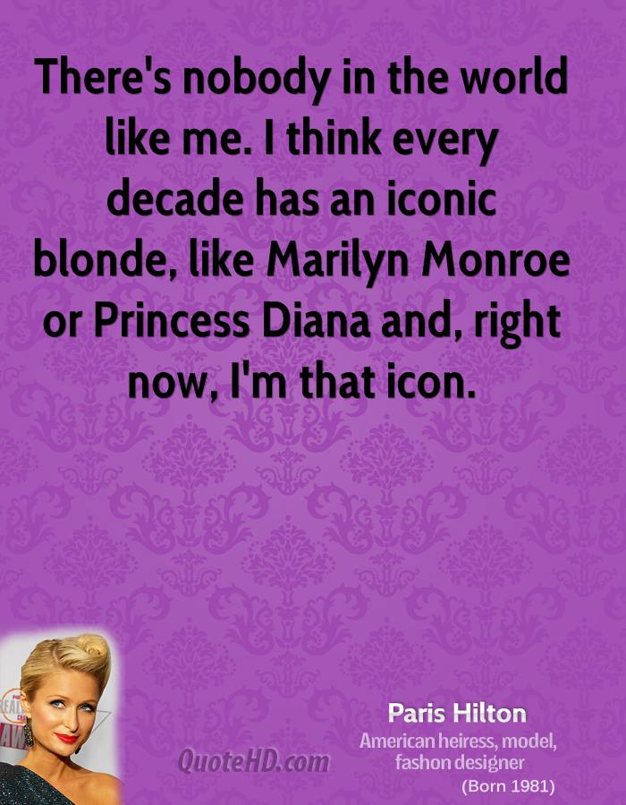 There's nobody in the world like me. I think every decade has an iconic blonde, like Marilyn Monroe or Princess Diana and, right now, I'm that icon.