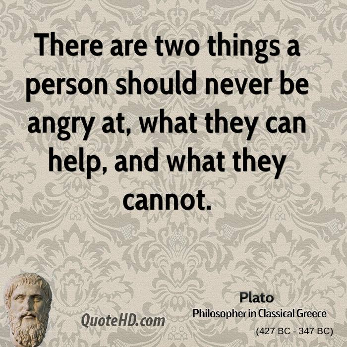 There are two things a person should never be angry at, what they can help, and what they cannot.