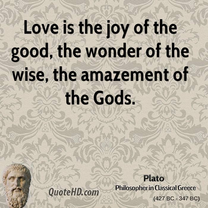 Love is the joy of the good, the wonder of the wise, the amazement of the Gods.