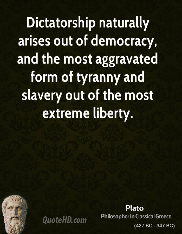 Dictatorship naturally arises out of democracy, and the most aggravated form of tyranny and slavery out of the most extreme liberty.