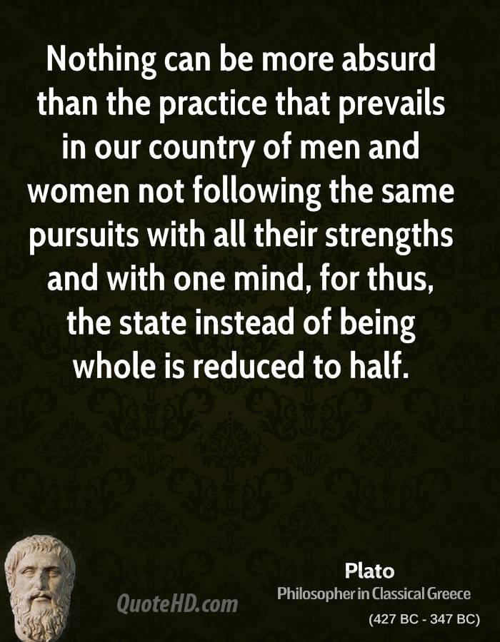 Nothing can be more absurd than the practice that prevails in our country of men and women not following the same pursuits with all their strengths and with one mind, for thus, the state instead of being whole is reduced to half.
