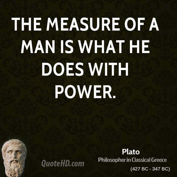 The measure of a man is what he does with power.