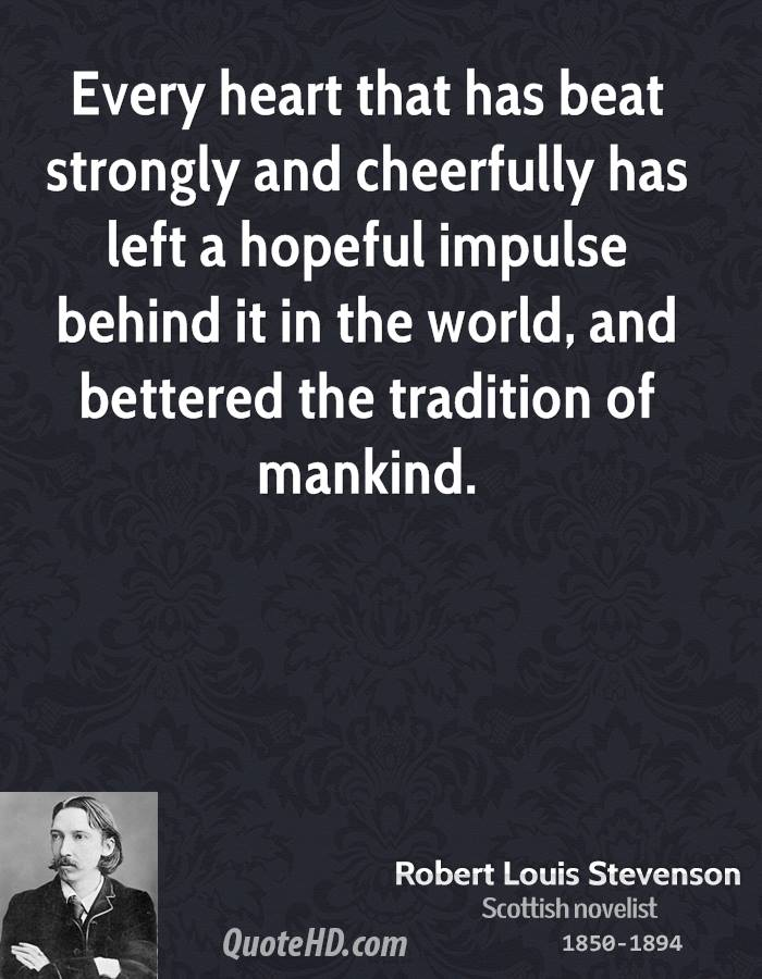 Every heart that has beat strongly and cheerfully has left a hopeful impulse behind it in the world, and bettered the tradition of mankind.