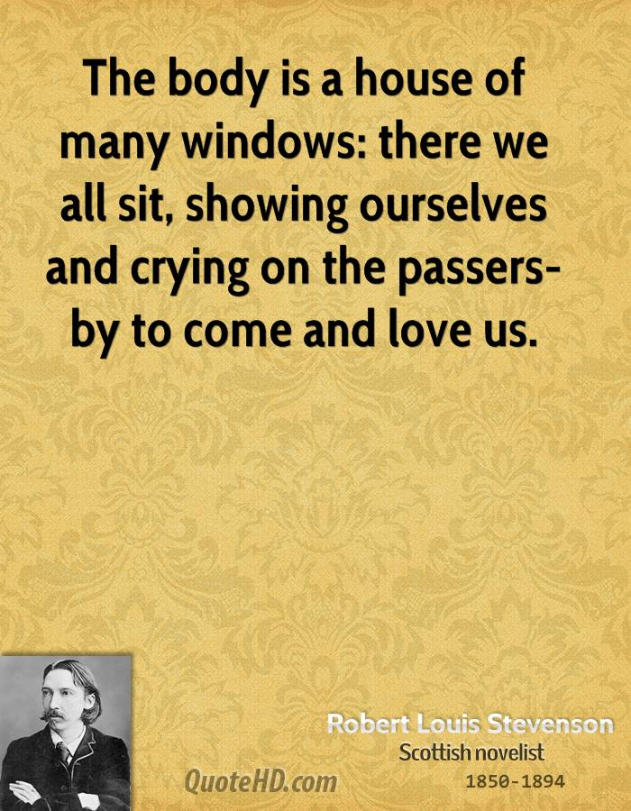 The body is a house of many windows: there we all sit, showing ourselves and crying on the passers-by to come and love us.