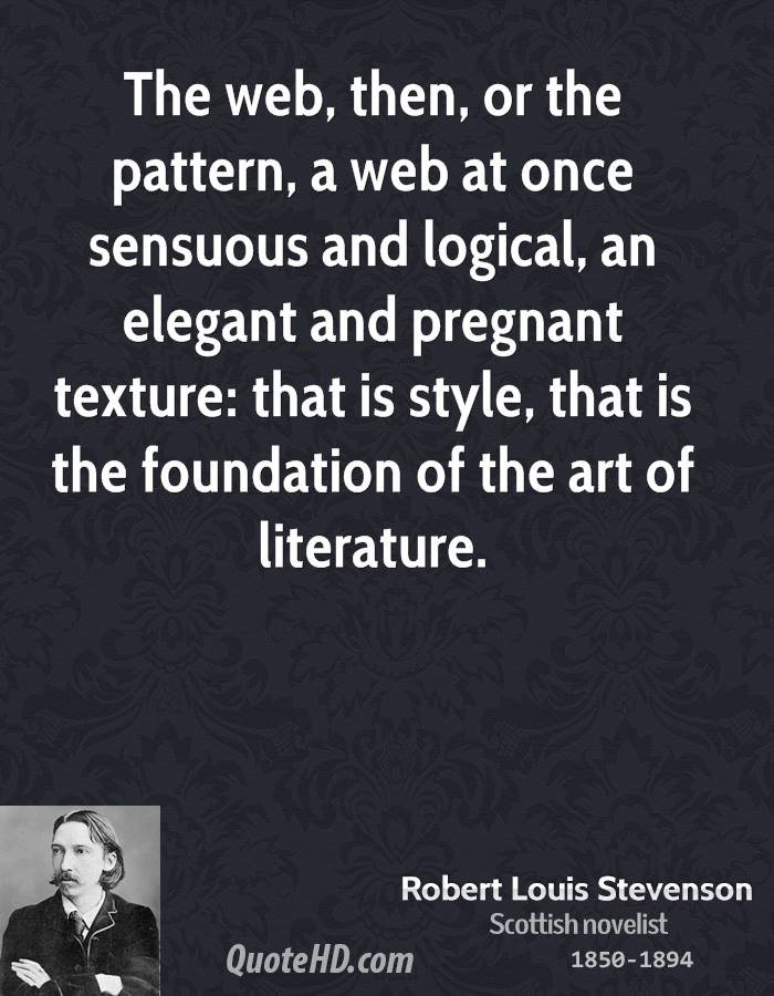The web, then, or the pattern, a web at once sensuous and logical, an elegant and pregnant texture: that is style, that is the foundation of the art of literature.