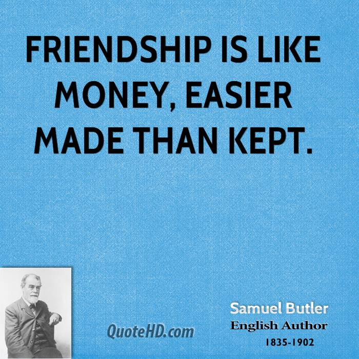 Friendship is like money, easier made than kept.