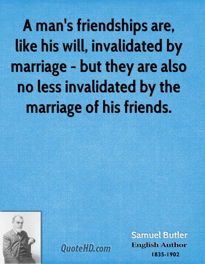 A man's friendships are, like his will, invalidated by marriage - but they are also no less invalidated by the marriage of his friends.