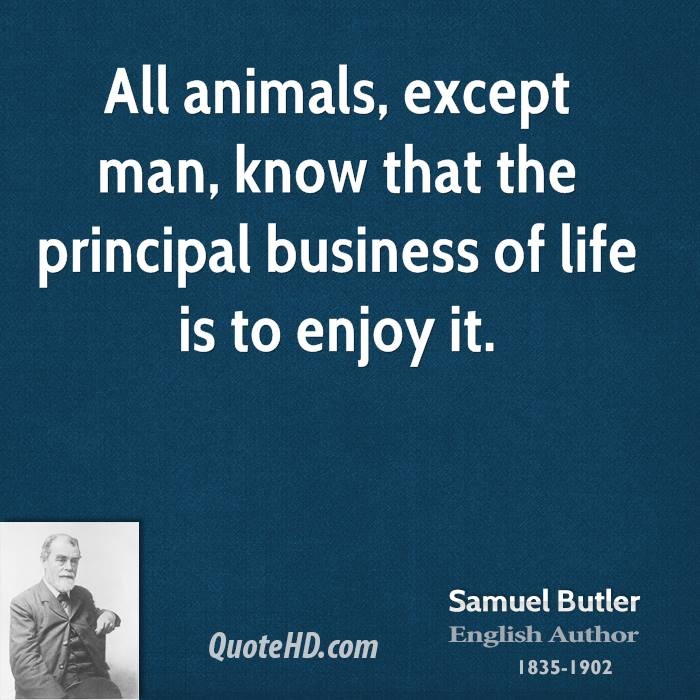 All animals, except man, know that the principal business of life is to enjoy it.