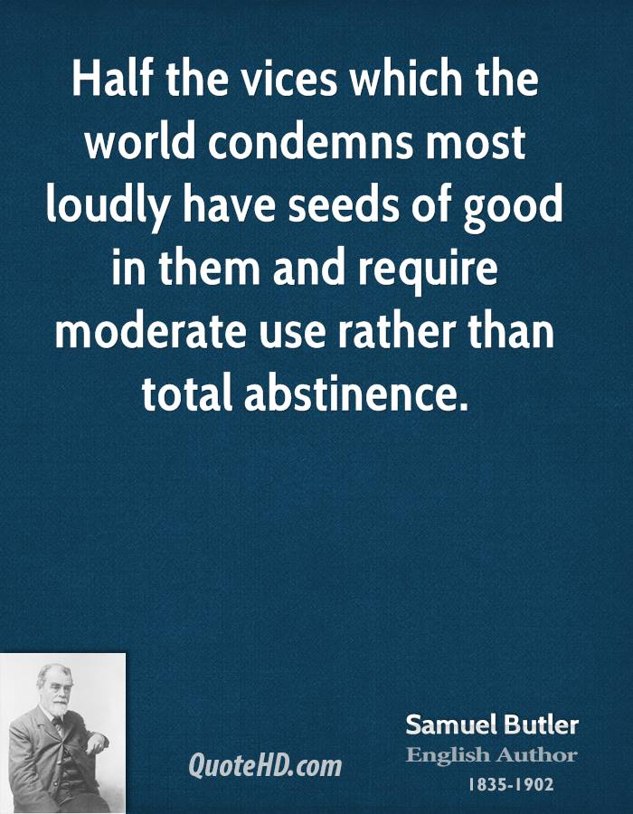 Half the vices which the world condemns most loudly have seeds of good in them and require moderate use rather than total abstinence.