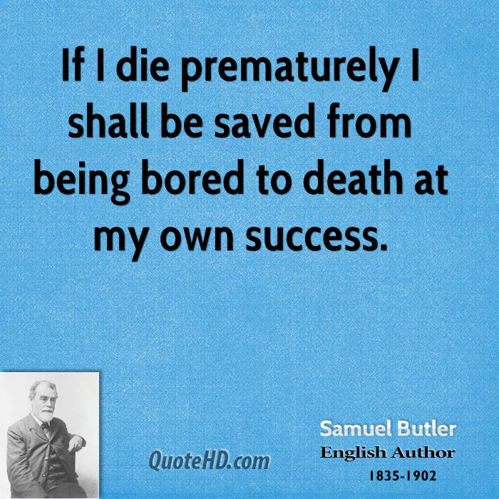 If I die prematurely I shall be saved from being bored to death at my own success.