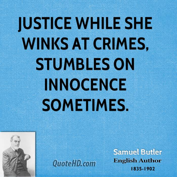 Justice while she winks at crimes, Stumbles on innocence sometimes.