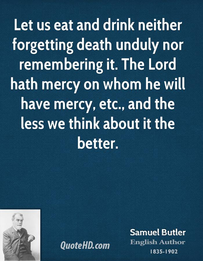 Let us eat and drink neither forgetting death unduly nor remembering it. The Lord hath mercy on whom he will have mercy, etc., and the less we think about it the better.