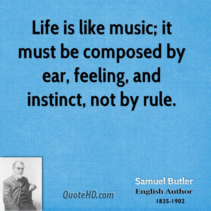 Life is like music; it must be composed by ear, feeling, and instinct, not by rule.