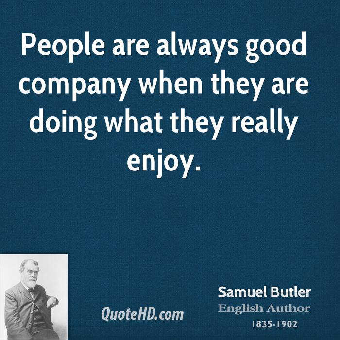 People are always good company when they are doing what they really enjoy.