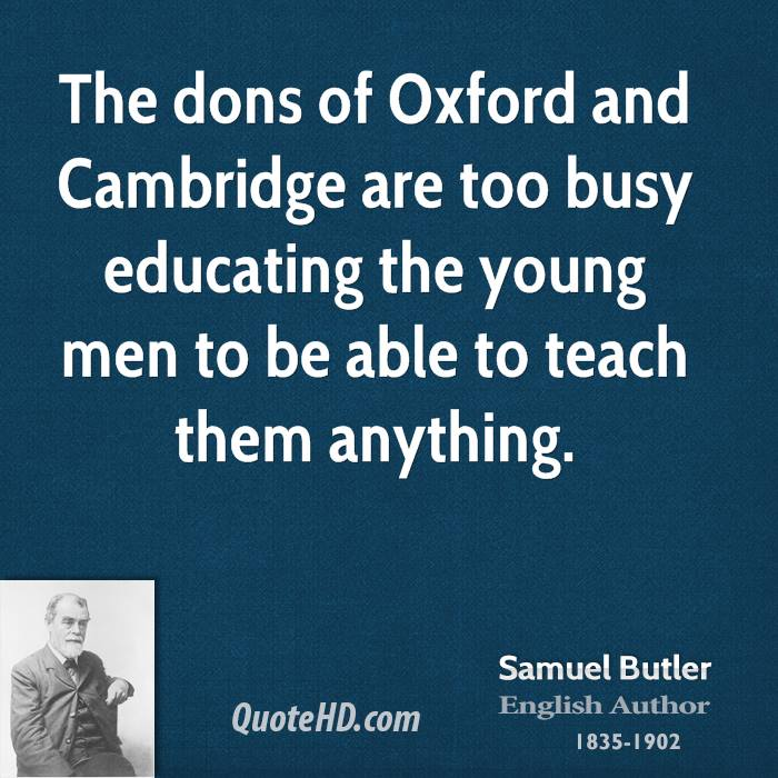 The dons of Oxford and Cambridge are too busy educating the young men to be able to teach them anything.
