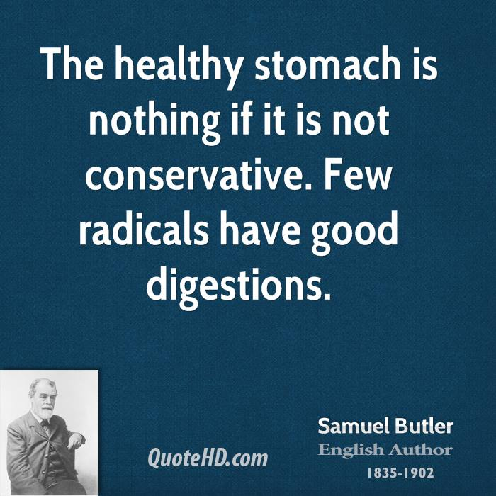 The healthy stomach is nothing if it is not conservative. Few radicals have good digestions.