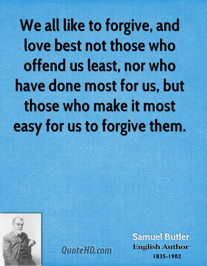 We all like to forgive, and love best not those who offend us least, nor who have done most for us, but those who make it most easy for us to forgive them.