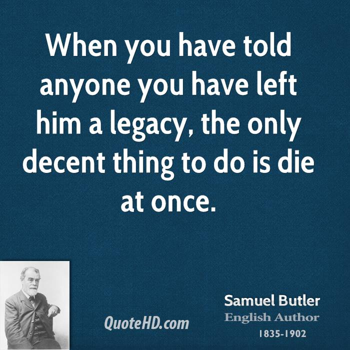 When you have told anyone you have left him a legacy, the only decent thing to do is die at once.
