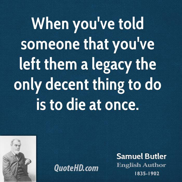 When you've told someone that you've left them a legacy the only decent thing to do is to die at once.