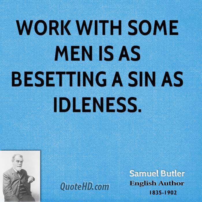 Work with some men is as besetting a sin as idleness.