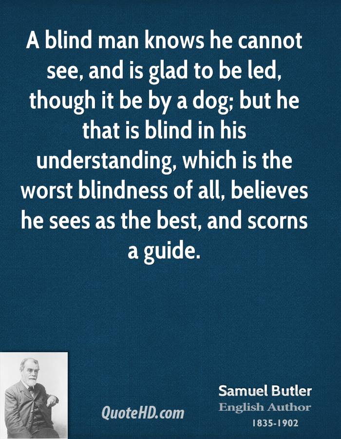 A blind man knows he cannot see, and is glad to be led, though it be by a dog; but he that is blind in his understanding, which is the worst blindness of all, believes he sees as the best, and scorns a guide.