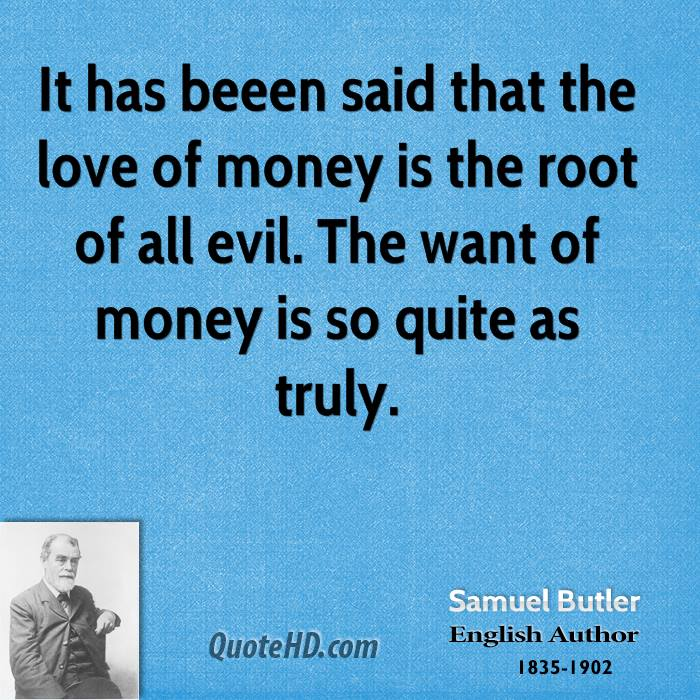 It has beeen said that the love of money is the root of all evil. The want of money is so quite as truly.
