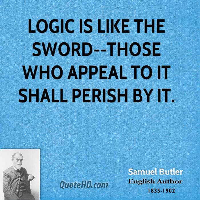 Logic is like the sword--those who appeal to it shall perish by it.