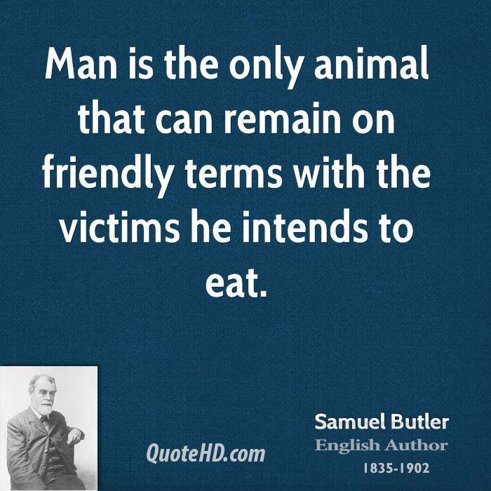 Man is the only animal that can remain on friendly terms with the victims he intends to eat.