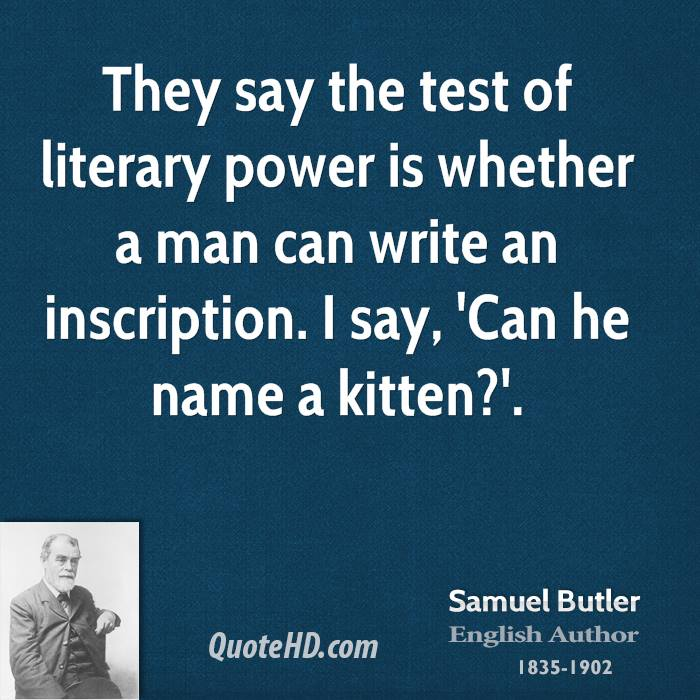 They say the test of literary power is whether a man can write an inscription. I say, 'Can he name a kitten?'.