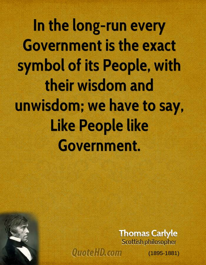 In the long-run every Government is the exact symbol of its People, with their wisdom and unwisdom; we have to say, Like People like Government.